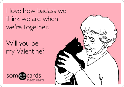 I love how badass we think we are when we're together.  Will you be my Valentine?