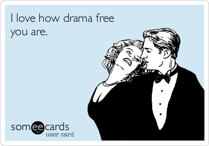 I love how drama free you are.