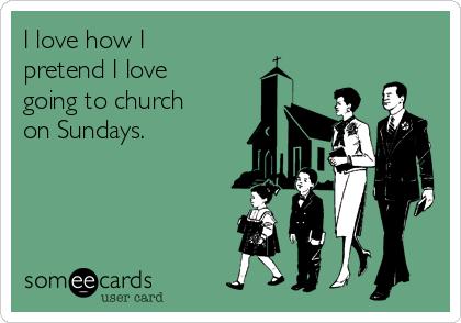 I love how I pretend I love going to church on Sundays.