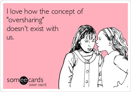 "I love how the concept of ""oversharing"" doesn't exist with us."