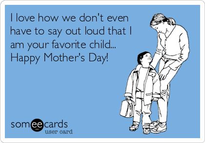 I love how we don't even have to say out loud that I am your favorite child... Happy Mother's Day!