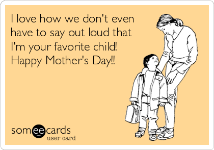 I love how we don't even have to say out loud that I'm your favorite child!  Happy Mother's Day!!