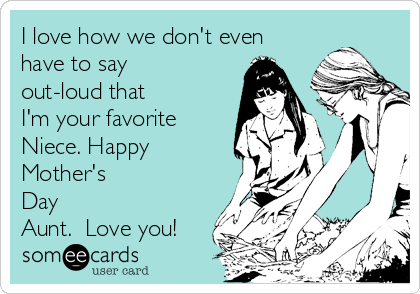 I love how we don't even have to say out-loud that I'm your favorite Niece. Happy Mother's Day Aunt.  Love you!