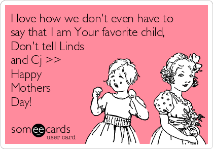 I love how we don't even have to say that I am Your favorite child,  Don't tell Linds and Cj >> Happy Mothers Day!