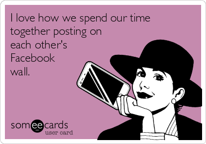 I love how we spend our time together posting on each other's Facebook wall.