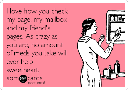I love how you check my page, my mailbox and my friend's pages. As crazy as you are, no amount of meds you take will ever help sweetheart.