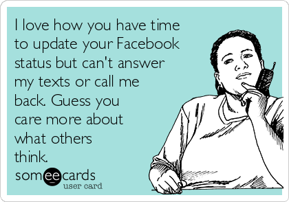 I love how you have time to update your Facebook status but can't answer my texts or call me back. Guess you care more about what others think.