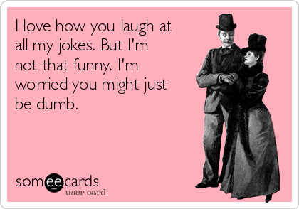 I love how you laugh at all my jokes. But I'm not that funny. I'm worried you might just be dumb.