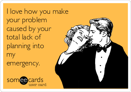 I love how you make your problem caused by your total lack of planning into my emergency.