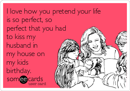 I love how you pretend your life is so perfect, so perfect that you had to kiss my husband in my house on my kids birthday.