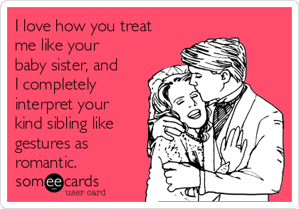 I love how you treat  me like your baby sister, and I completely interpret your kind sibling like gestures as romantic.