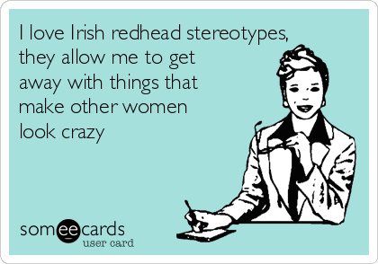 I love Irish redhead stereotypes, they allow me to get away with things that make other women look crazy