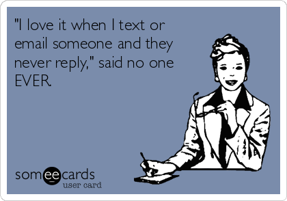 """""""I love it when I text or email someone and they  never reply,"""" said no one  EVER."""