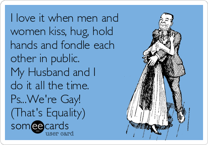 I love it when men and women kiss, hug, hold hands and fondle each other in public.  My Husband and I do it all the time.  Ps...We're Gay! (That's Equality)