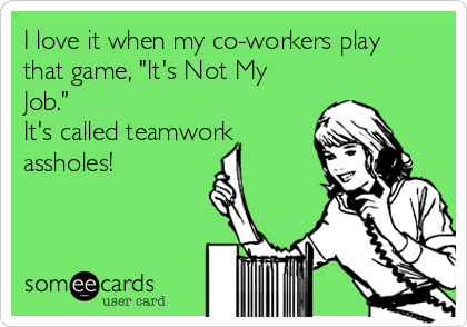 """I love it when my co-workers play that game, """"It's Not My Job.""""  It's called teamwork  assholes!"""