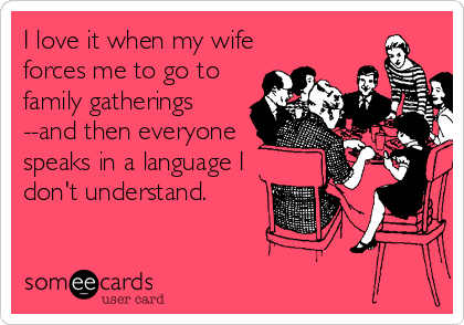 I love it when my wife forces me to go to family gatherings --and then everyone speaks in a language I don't understand.
