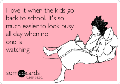 I love it when the kids go back to school. It's so much easier to look busy all day when no one is watching.