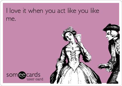 I love it when you act like you like me.