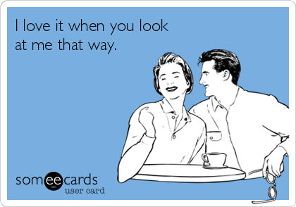I love it when you look at me that way.