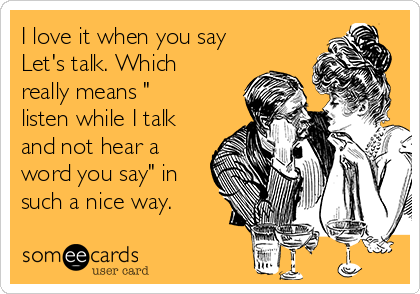 "I love it when you say Let's talk. Which really means "" listen while I talk and not hear a word you say"" in such a nice way."