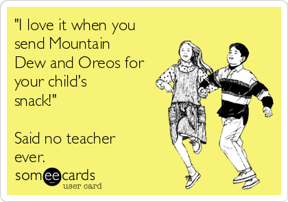 """""""I love it when you send Mountain Dew and Oreos for your child's snack!""""  Said no teacher ever."""