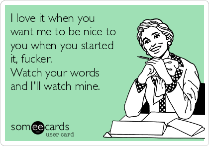 I love it when you want me to be nice to you when you started it, fucker.  Watch your words and I'll watch mine.