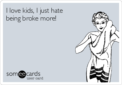 I love kids, I just hate being broke more!