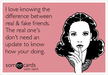 I love knowing the difference between real & fake friends. The real one's don't need an update to know how your doing.