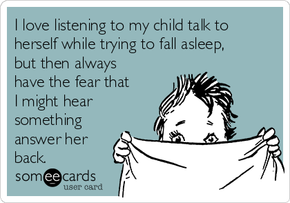 I love listening to my child talk to herself while trying to fall asleep, but then always have the fear that I might hear something answer her back.