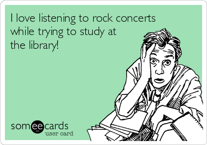 I love listening to rock concerts while trying to study at the library!