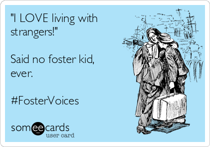 """""""I LOVE living with strangers!""""  Said no foster kid, ever.  #FosterVoices"""