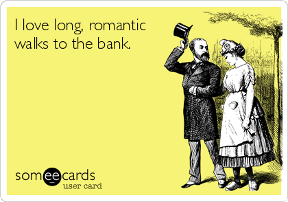 http://cdn.someecards.com/someecards/usercards/i-love-long-romantic-walks-to-the-bank--0a89c.png