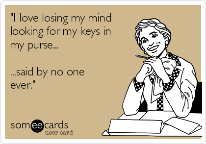 """""""I love losing my mind  looking for my keys in my purse...  ...said by no one ever."""""""