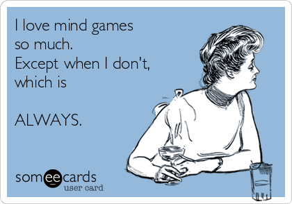 I love mind games  so much. Except when I don't, which is   ALWAYS.