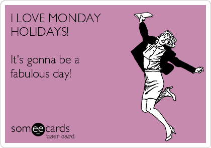 I LOVE MONDAY  HOLIDAYS!  It's gonna be a  fabulous day!