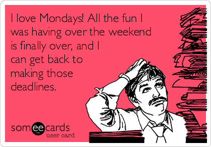 I love Mondays! All the fun I was having over the weekend is finally over, and I can get back to making those deadlines.