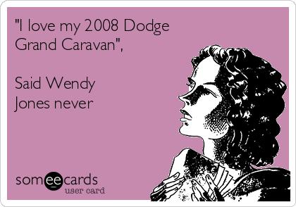 """I love my 2008 Dodge Grand Caravan"",  Said Wendy Jones never"