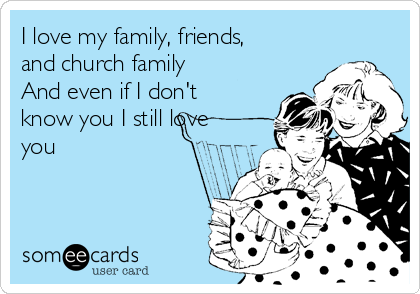 I Love My Family Friends And Church Family And Even If I Dont