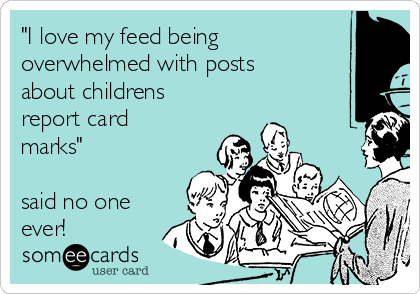 """I love my feed being overwhelmed with posts about childrens report card marks""   said no one ever!"