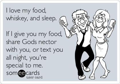 I love my food, whiskey, and sleep.  If I give you my food,  share Gods nector with you, or text you all night, you're special to me.