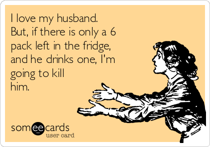 I love my husband. But, if there is only a 6 pack left in the fridge, and he drinks one, I'm going to kill him.