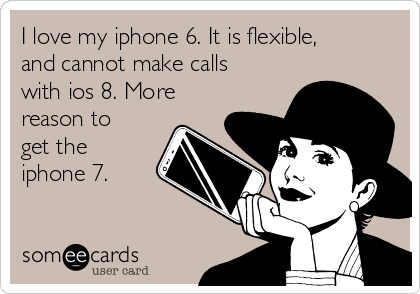 I love my iphone 6. It is flexible, and cannot make calls with ios 8. More reason to get the iphone 7.