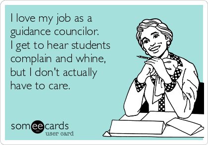 I love my job as a guidance councilor.  I get to hear students complain and whine, but I don't actually have to care.