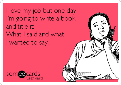 I love my job but one day I'm going to write a book and title it:  What I said and what I wanted to say.