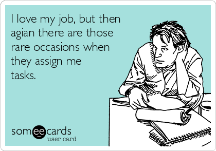 I love my job, but then agian there are those rare occasions when they assign me tasks.