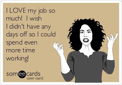 I LOVE my job so much!  I wish  I didn't have any days off so I could spend even more time working!