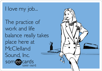 I love my job...  The practice of work and life balance really takes place here at  McClelland Sound, Inc.
