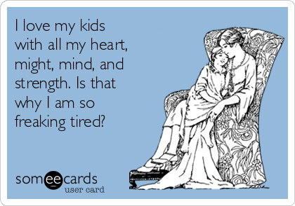 I love my kids with all my heart, might, mind, and strength. Is that why I am so freaking tired?
