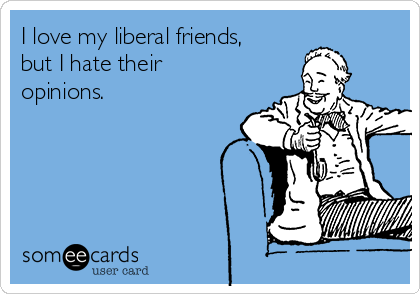 I love my liberal friends, but I hate their  opinions.