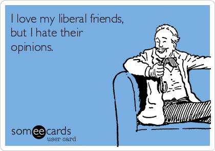 1e367edbc48 I love my liberal friends